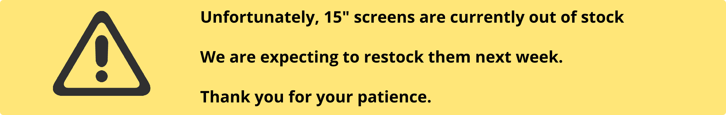 """Unfortunately, due to recent shipments delays, we are currently out of 15"""" touchscreens. Sorry for the inconvenience."""